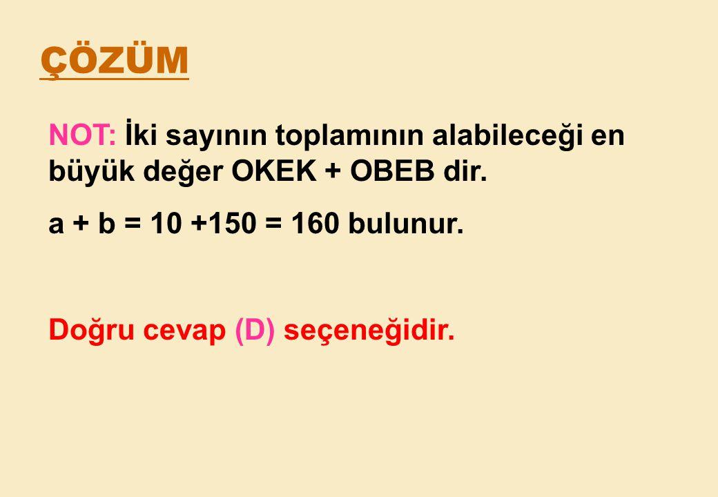 ÇÖZÜM NOT: İki sayının toplamının alabileceği en büyük değer OKEK + OBEB dir. a + b = 10 +150 = 160 bulunur.