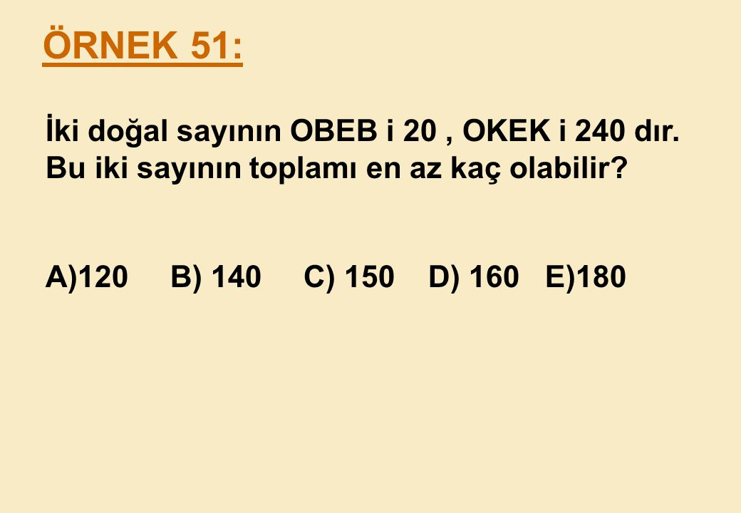 ÖRNEK 51: İki doğal sayının OBEB i 20 , OKEK i 240 dır.