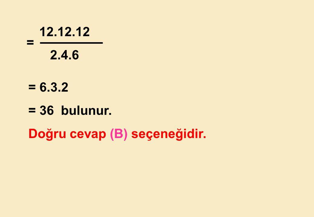 12.12.12 2.4.6 = = 6.3.2 = 36 bulunur. Doğru cevap (B) seçeneğidir.