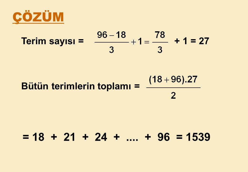ÇÖZÜM = 18 + 21 + 24 + .... + 96 = 1539 Terim sayısı = + 1 = 27