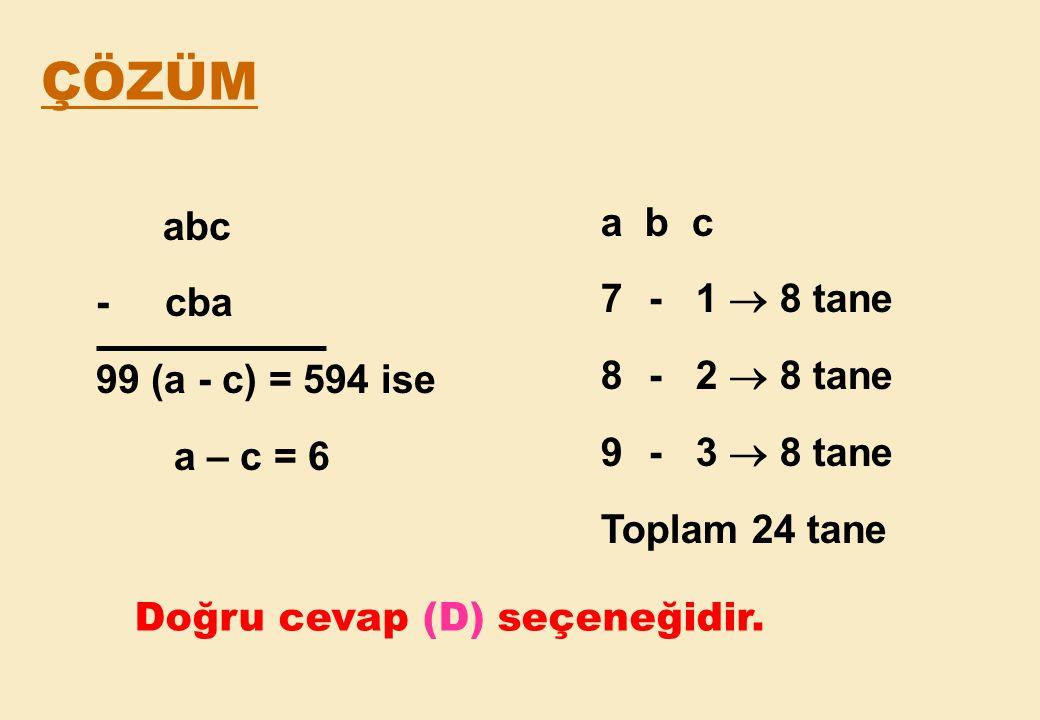 ÇÖZÜM a b c abc - 1  8 tane - cba - 2  8 tane 99 (a - c) = 594 ise