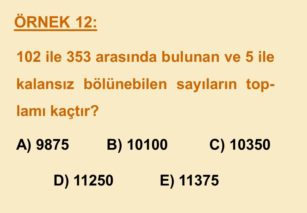 102 ile 353 arasında bulunan ve 5 ile kalansız bölünebilen sayıların top-lamı kaçtır