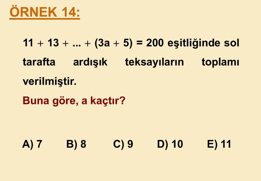 ÖRNEK 14: 11  13  ...  (3a  5) = 200 eşitliğinde sol tarafta ardışık teksayıların toplamı verilmiştir.