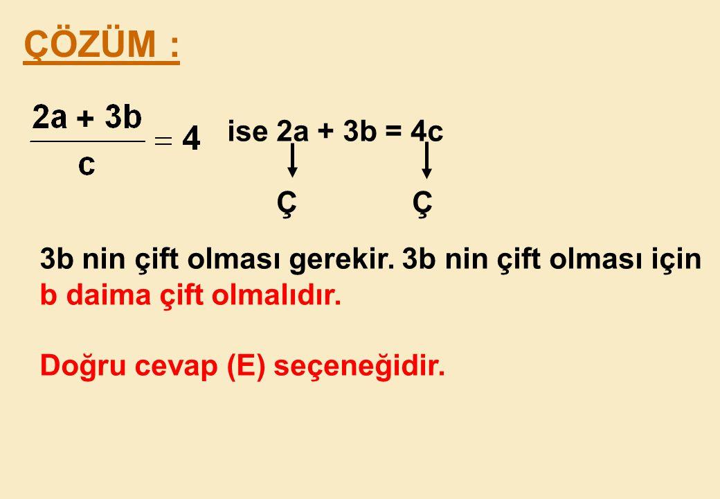 + ÇÖZÜM : ise 2a + 3b = 4c. Ç Ç. 3b nin çift olması gerekir. 3b nin çift olması için.