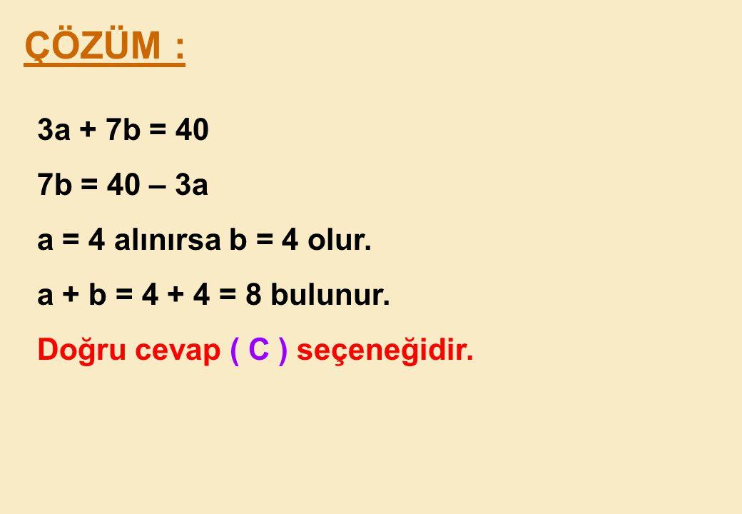 ÇÖZÜM : 3a + 7b = 40 7b = 40 – 3a a = 4 alınırsa b = 4 olur.