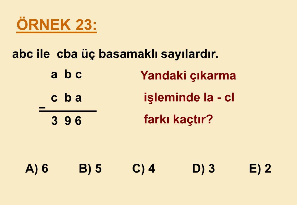 ÖRNEK 23: abc ile cba üç basamaklı sayılardır. Yandaki çıkarma a b c
