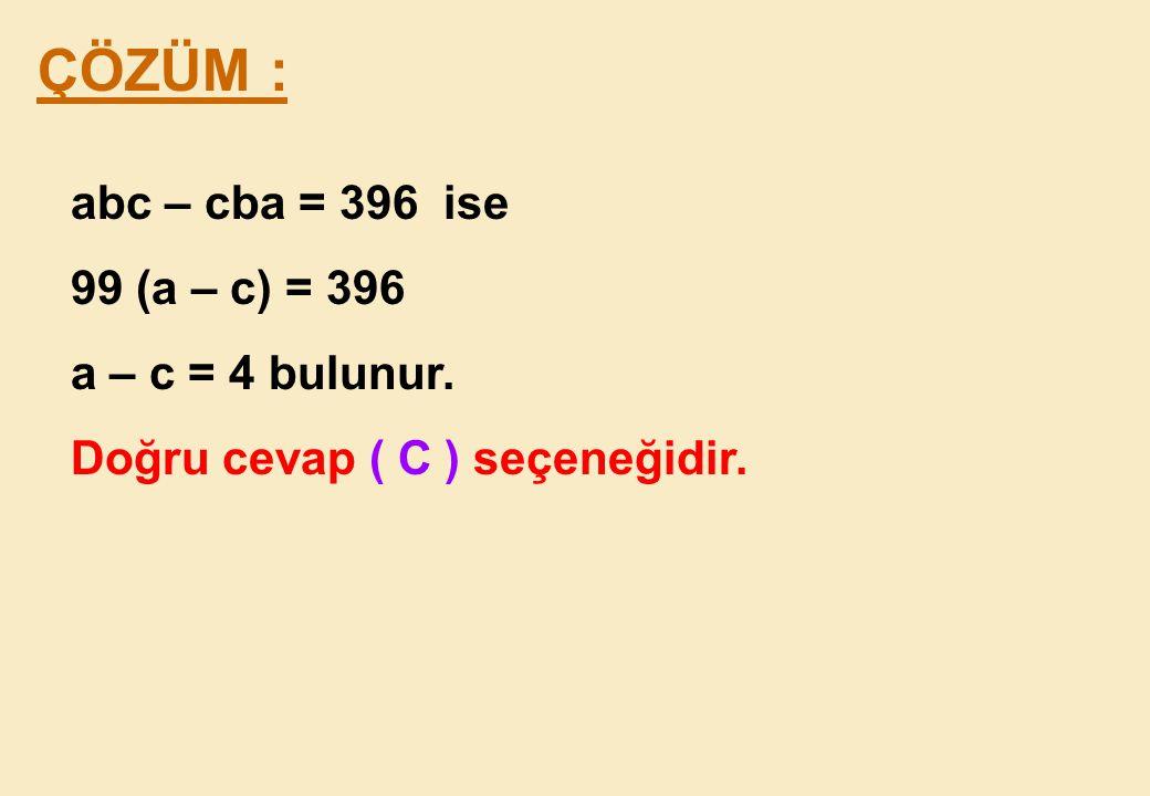 ÇÖZÜM : abc – cba = 396 ise 99 (a – c) = 396 a – c = 4 bulunur.