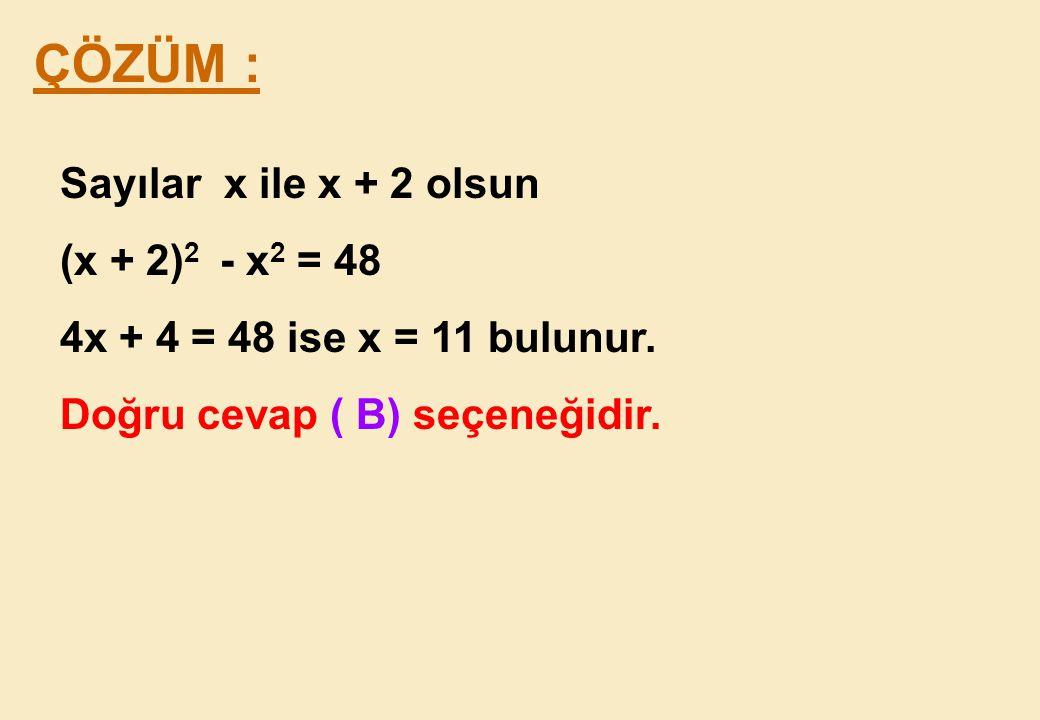 ÇÖZÜM : Sayılar x ile x + 2 olsun (x + 2)2 - x2 = 48
