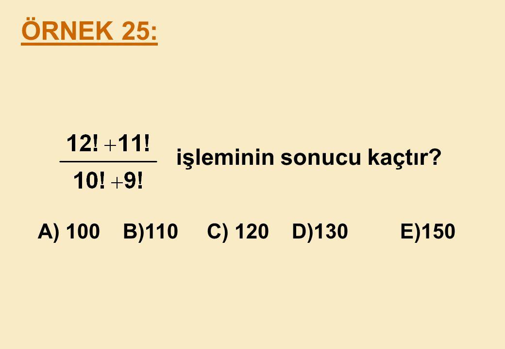 ÖRNEK 25: işleminin sonucu kaçtır A) 100 B)110 C) 120 D)130 E)150