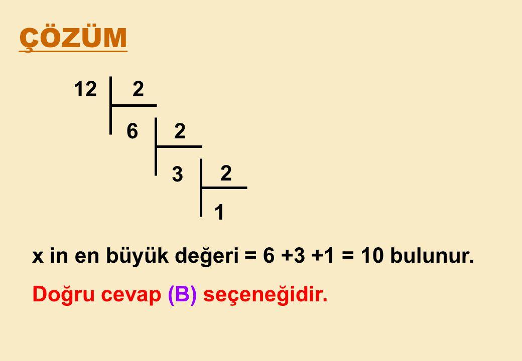 ÇÖZÜM 12 2 6 2 3 2 1 x in en büyük değeri = 6 +3 +1 = 10 bulunur.