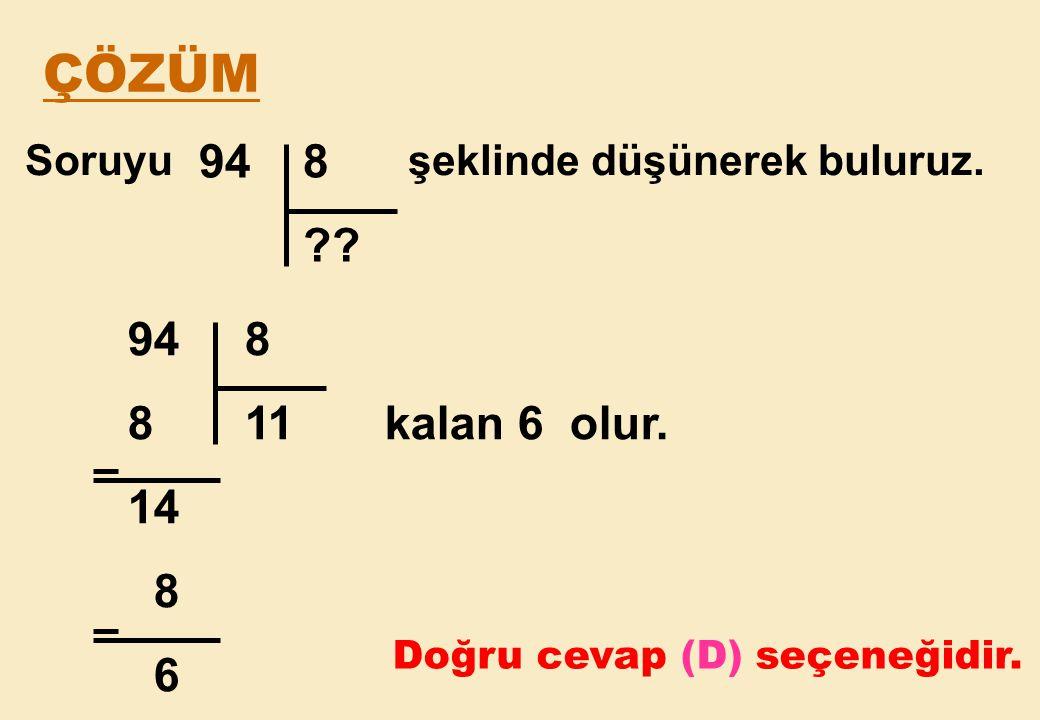ÇÖZÜM Soruyu şeklinde düşünerek buluruz. 94 8. 94 8. 8 11 kalan 6 olur.