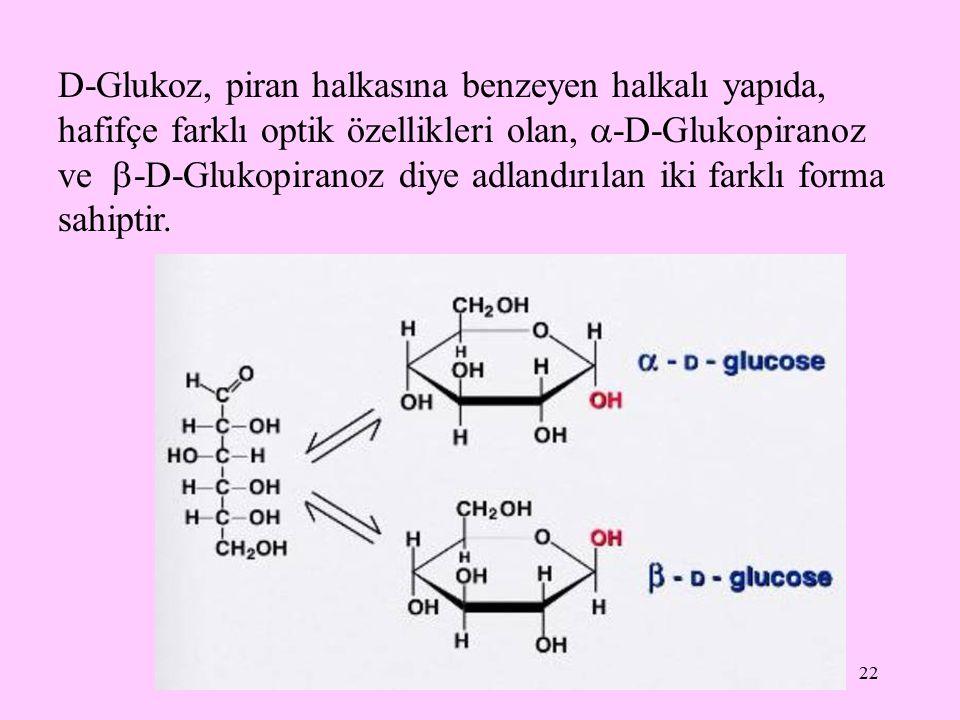 D-Glukoz, piran halkasına benzeyen halkalı yapıda, hafifçe farklı optik özellikleri olan, -D-Glukopiranoz ve -D-Glukopiranoz diye adlandırılan iki farklı forma sahiptir.