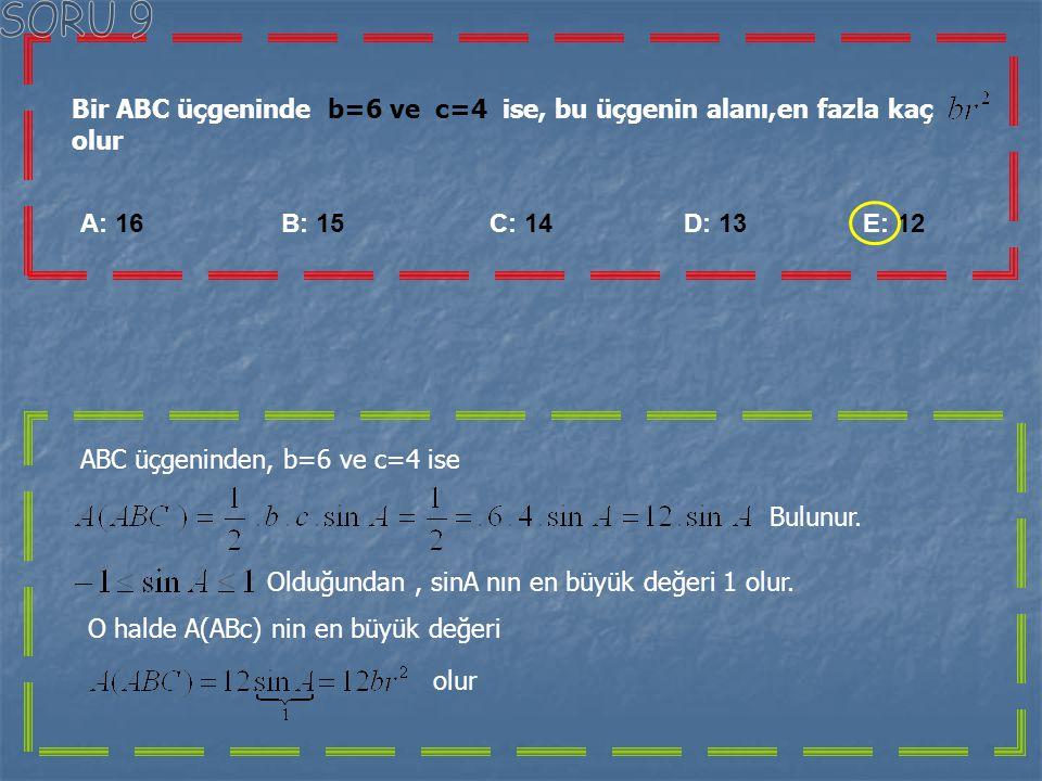 SORU 9 Bir ABC üçgeninde b=6 ve c=4 ise, bu üçgenin alanı,en fazla kaç olur.