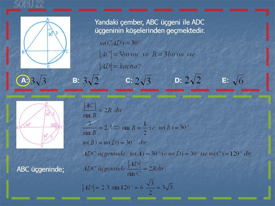 SORU 22 Yandaki çember, ABC üçgeni ile ADC üçgeninin köşelerinden geçmektedir.