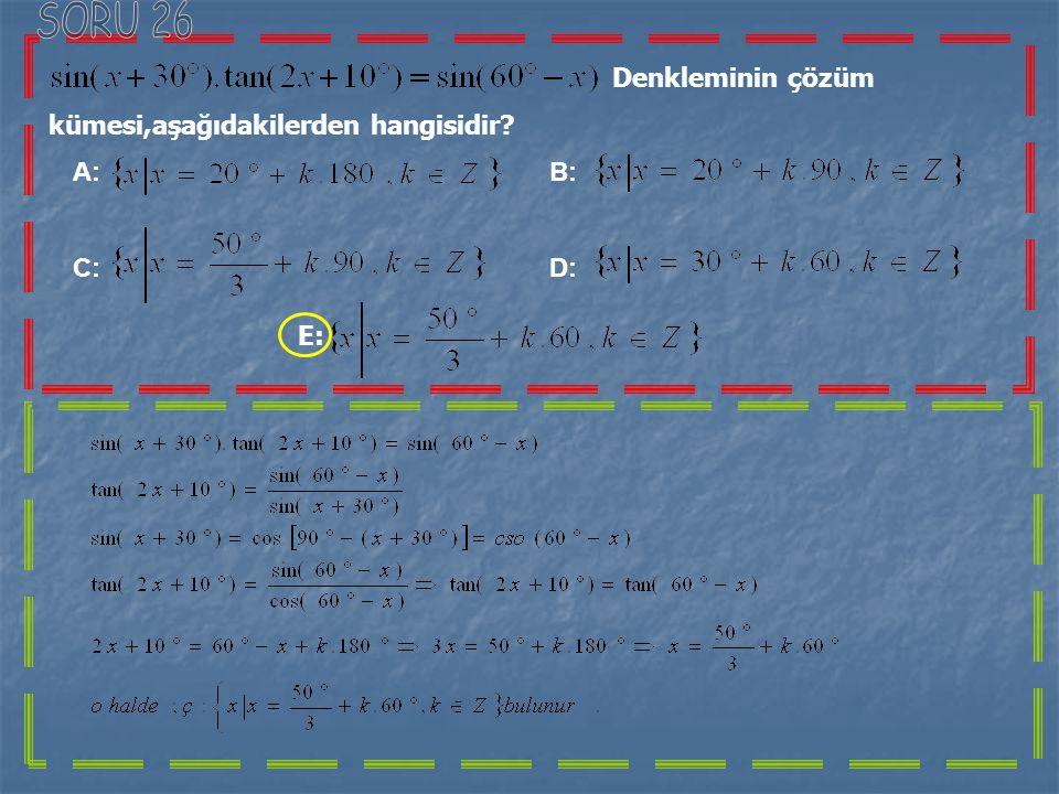 SORU 26 Denkleminin çözüm kümesi,aşağıdakilerden hangisidir A: B: