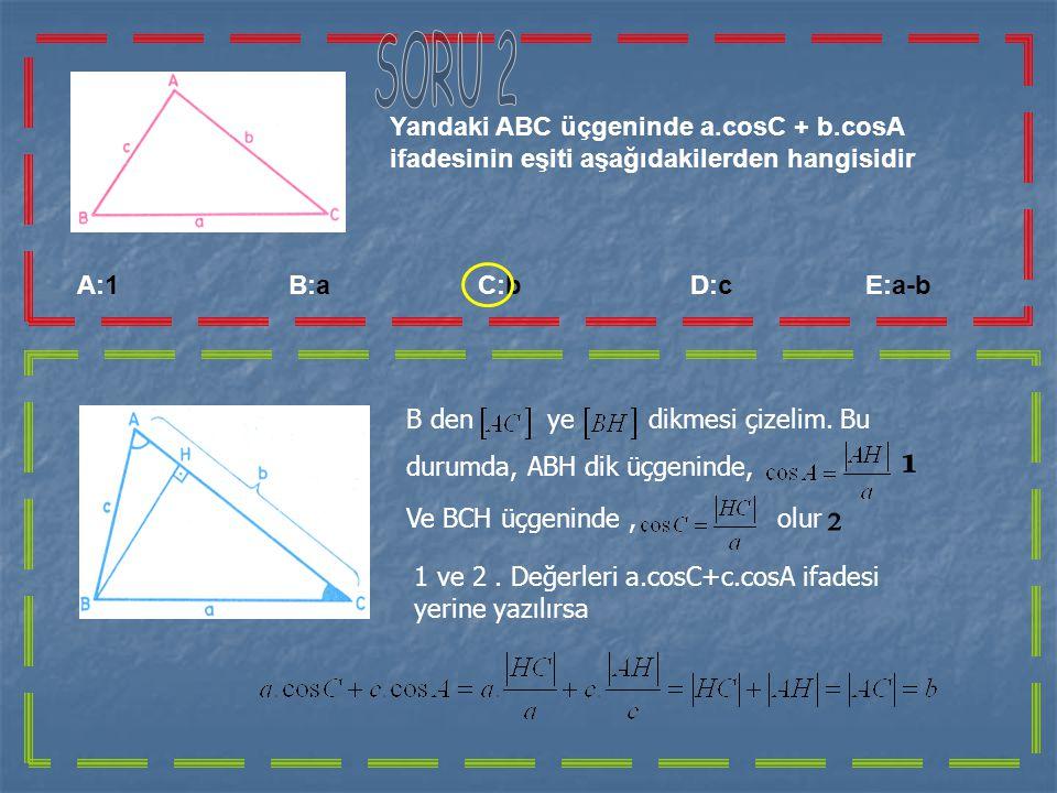 SORU 2 Yandaki ABC üçgeninde a.cosC + b.cosA ifadesinin eşiti aşağıdakilerden hangisidir.