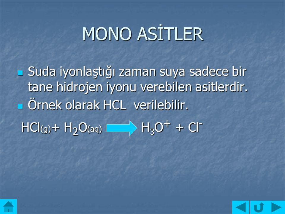MONO ASİTLER Suda iyonlaştığı zaman suya sadece bir tane hidrojen iyonu verebilen asitlerdir. Örnek olarak HCL verilebilir.