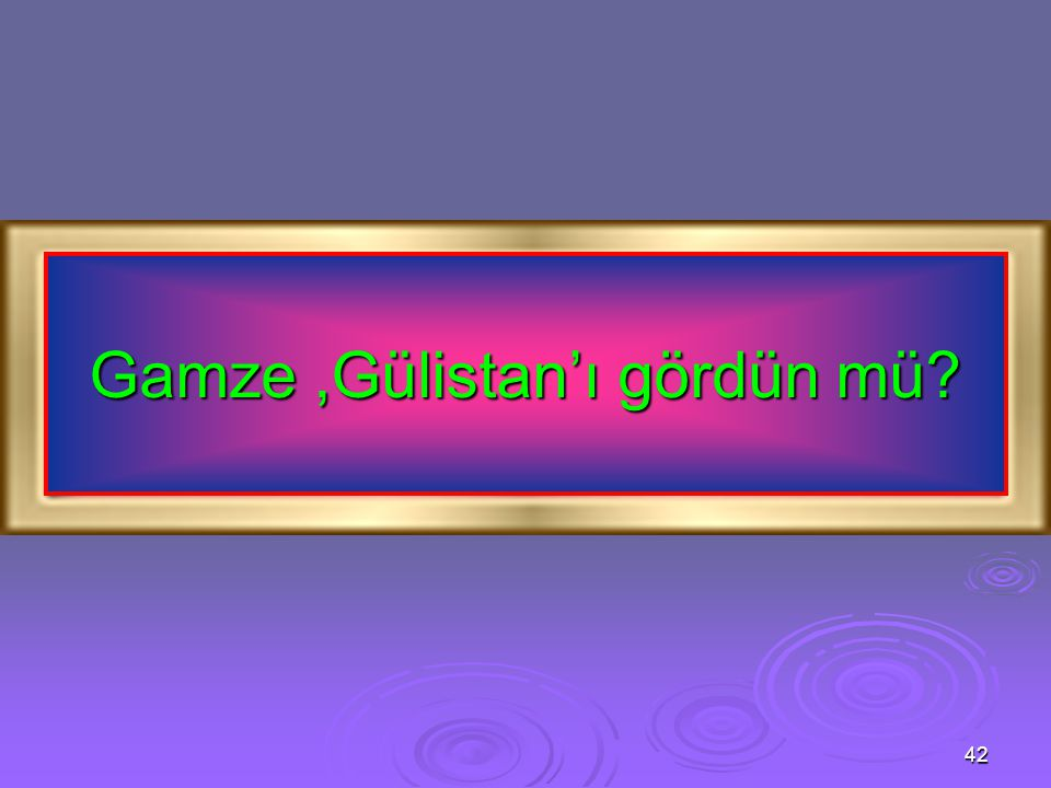 Gamze ,Gülistan'ı gördün mü