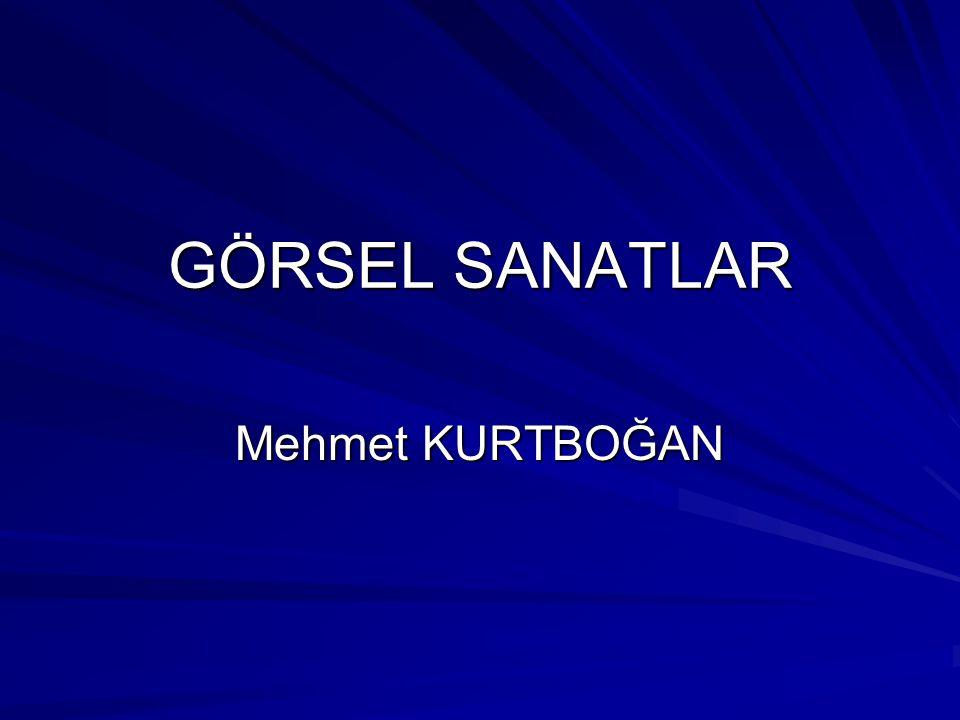 GÖRSEL SANATLAR Mehmet KURTBOĞAN