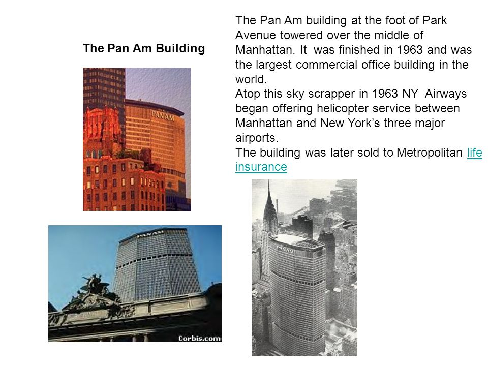 The Pan Am building at the foot of Park Avenue towered over the middle of Manhattan. It was finished in 1963 and was the largest commercial office building in the world.