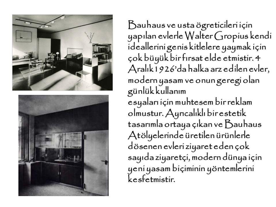 Bauhaus ve usta ögreticileri için yapılan evlerle Walter Gropius kendi ideallerini genis kitlelere yaymak için çok büyük bir fırsat elde etmistir. 4 Aralık1926'da halka arz edilen evler, modern yasam ve onun geregi olan günlük kullanım