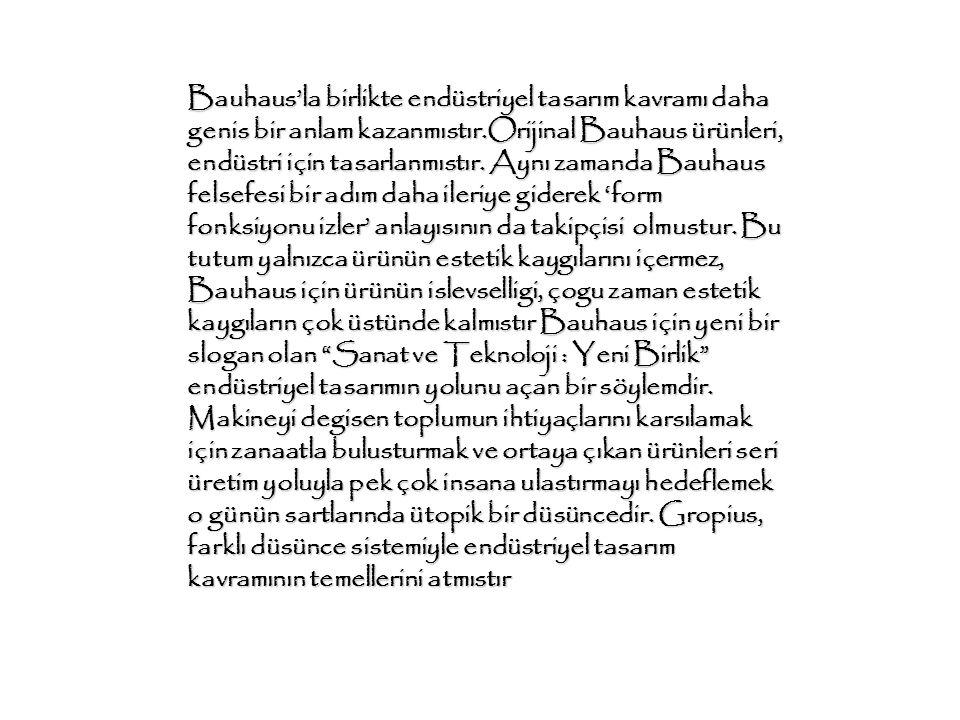 Bauhaus'la birlikte endüstriyel tasarım kavramı daha genis bir anlam kazanmıstır.Orijinal Bauhaus ürünleri, endüstri için tasarlanmıstır.