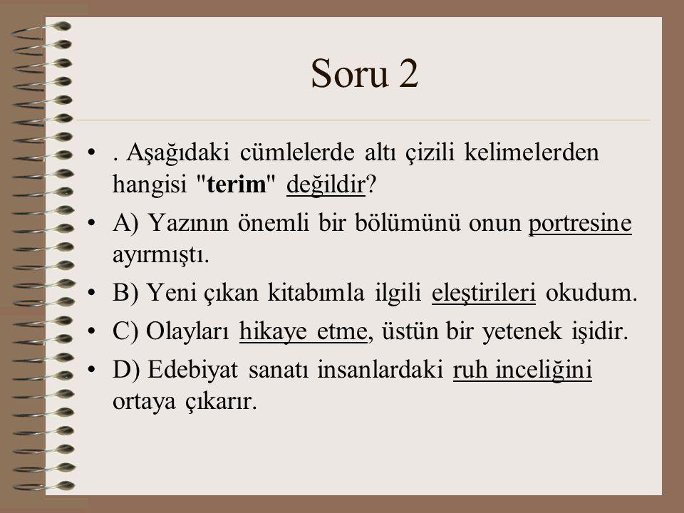 Soru 2 . Aşağıdaki cümlelerde altı çizili kelimelerden hangisi terim değildir A) Yazının önemli bir bölümünü onun portresine ayırmıştı.