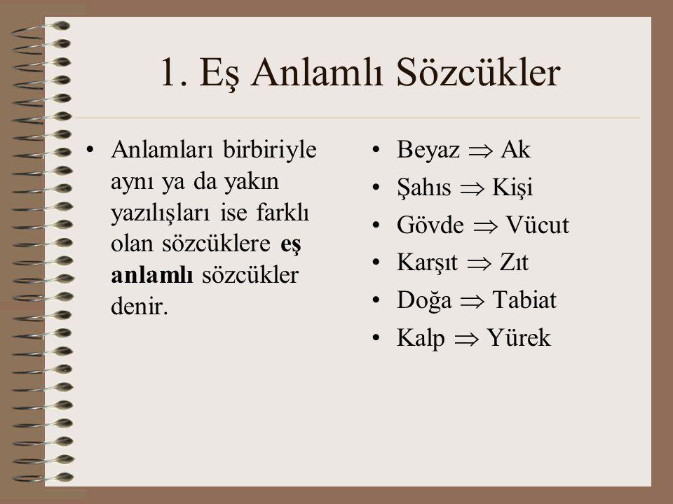 1. Eş Anlamlı Sözcükler Anlamları birbiriyle aynı ya da yakın yazılışları ise farklı olan sözcüklere eş anlamlı sözcükler denir.