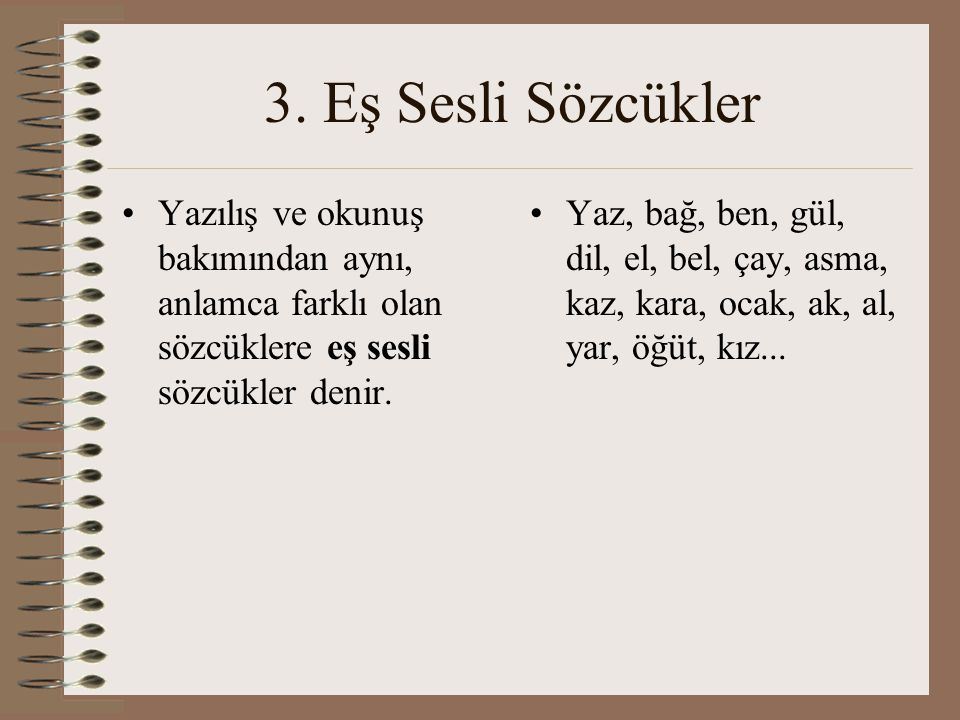 3. Eş Sesli Sözcükler Yazılış ve okunuş bakımından aynı, anlamca farklı olan sözcüklere eş sesli sözcükler denir.