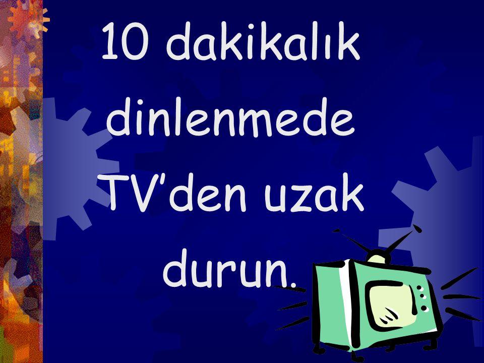 10 dakikalık dinlenmede TV'den uzak durun.