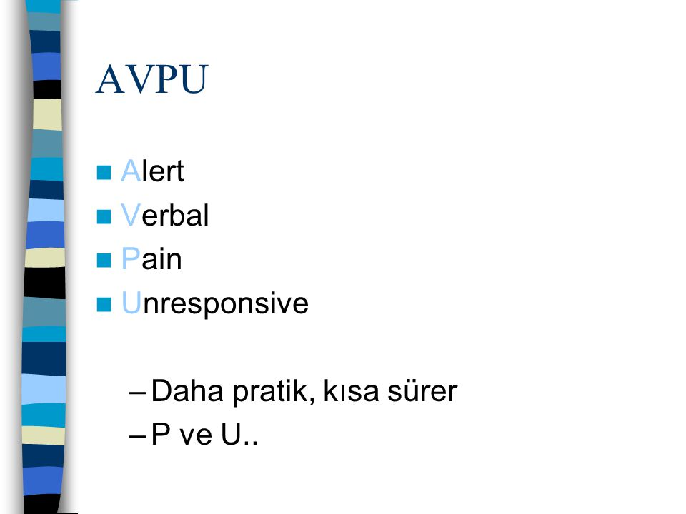 AVPU Alert Verbal Pain Unresponsive Daha pratik, kısa sürer P ve U..