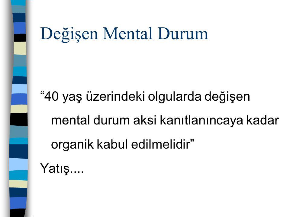 Değişen Mental Durum 40 yaş üzerindeki olgularda değişen mental durum aksi kanıtlanıncaya kadar organik kabul edilmelidir
