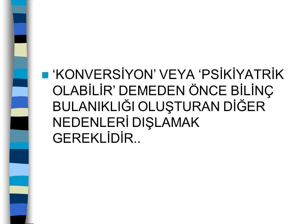 'KONVERSİYON' VEYA 'PSİKİYATRİK OLABİLİR' DEMEDEN ÖNCE BİLİNÇ BULANIKLIĞI OLUŞTURAN DİĞER NEDENLERİ DIŞLAMAK GEREKLİDİR..