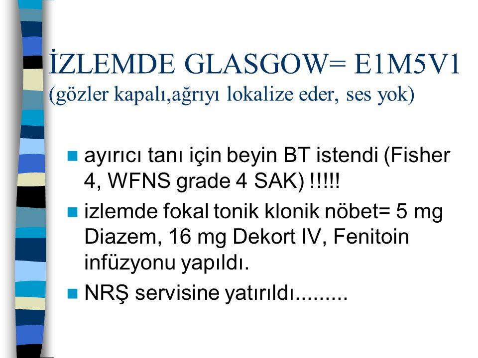İZLEMDE GLASGOW= E1M5V1 (gözler kapalı,ağrıyı lokalize eder, ses yok)