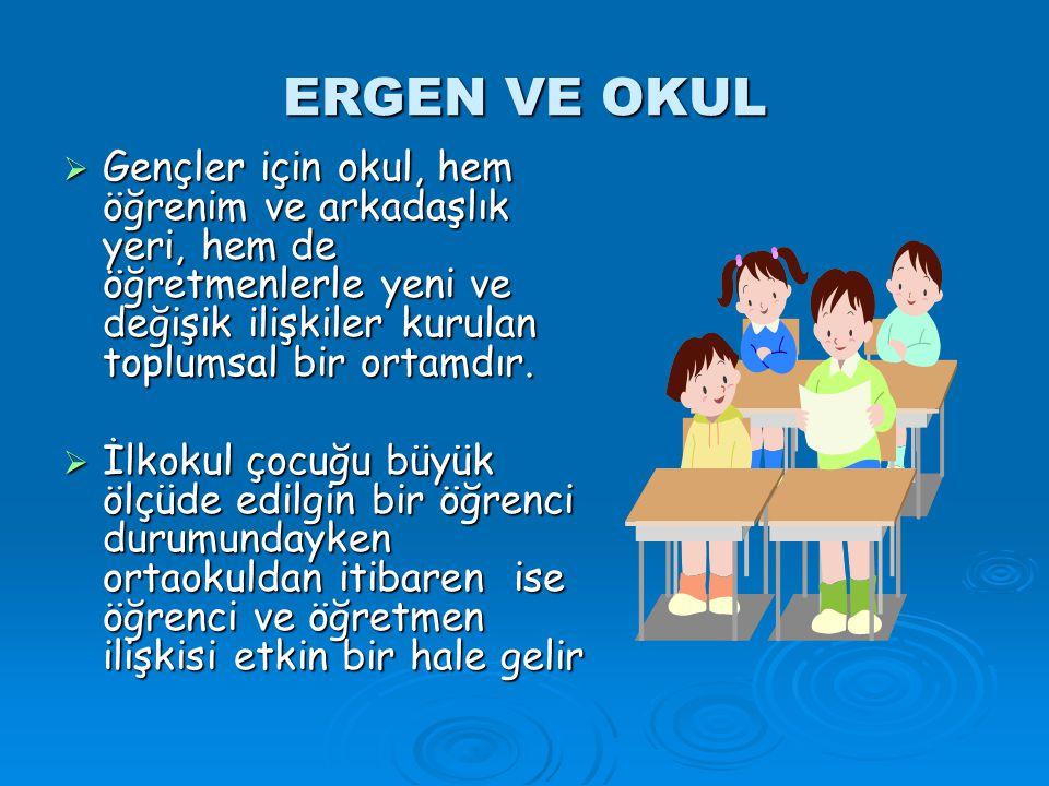 ERGEN VE OKUL Gençler için okul, hem öğrenim ve arkadaşlık yeri, hem de öğretmenlerle yeni ve değişik ilişkiler kurulan toplumsal bir ortamdır.