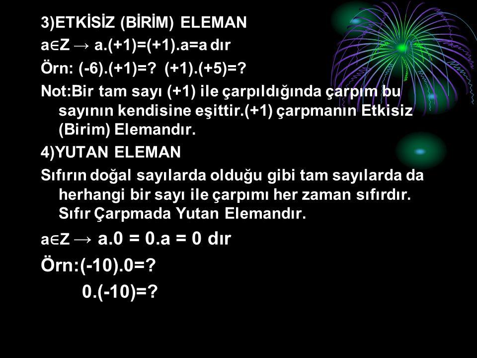 Örn:(-10).0= 0.(-10)= 3)ETKİSİZ (BİRİM) ELEMAN