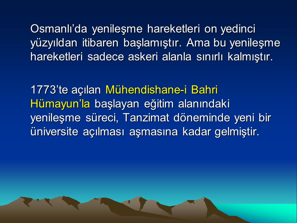 Osmanlı'da yenileşme hareketleri on yedinci yüzyıldan itibaren başlamıştır. Ama bu yenileşme hareketleri sadece askeri alanla sınırlı kalmıştır.
