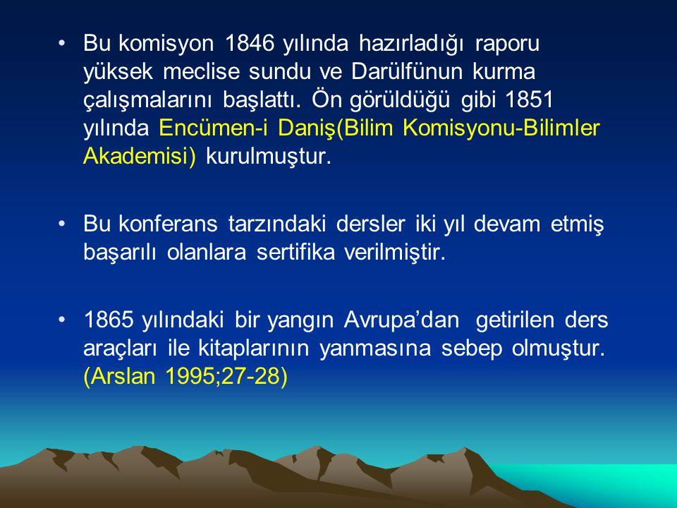 Bu komisyon 1846 yılında hazırladığı raporu yüksek meclise sundu ve Darülfünun kurma çalışmalarını başlattı. Ön görüldüğü gibi 1851 yılında Encümen-i Daniş(Bilim Komisyonu-Bilimler Akademisi) kurulmuştur.