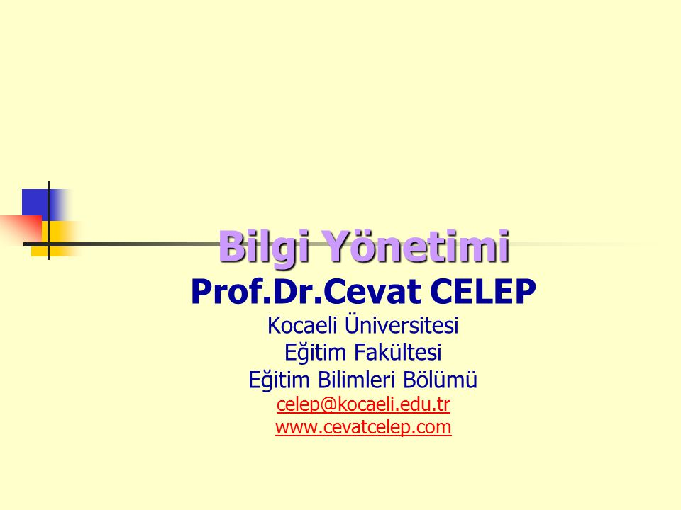Bilgi Yönetimi Prof.Dr.Cevat CELEP Kocaeli Üniversitesi Eğitim Fakültesi Eğitim Bilimleri Bölümü celep@kocaeli.edu.tr www.cevatcelep.com