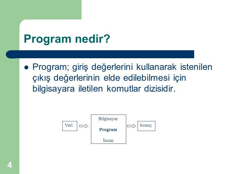 Program nedir Program; giriş değerlerini kullanarak istenilen çıkış değerlerinin elde edilebilmesi için bilgisayara iletilen komutlar dizisidir.