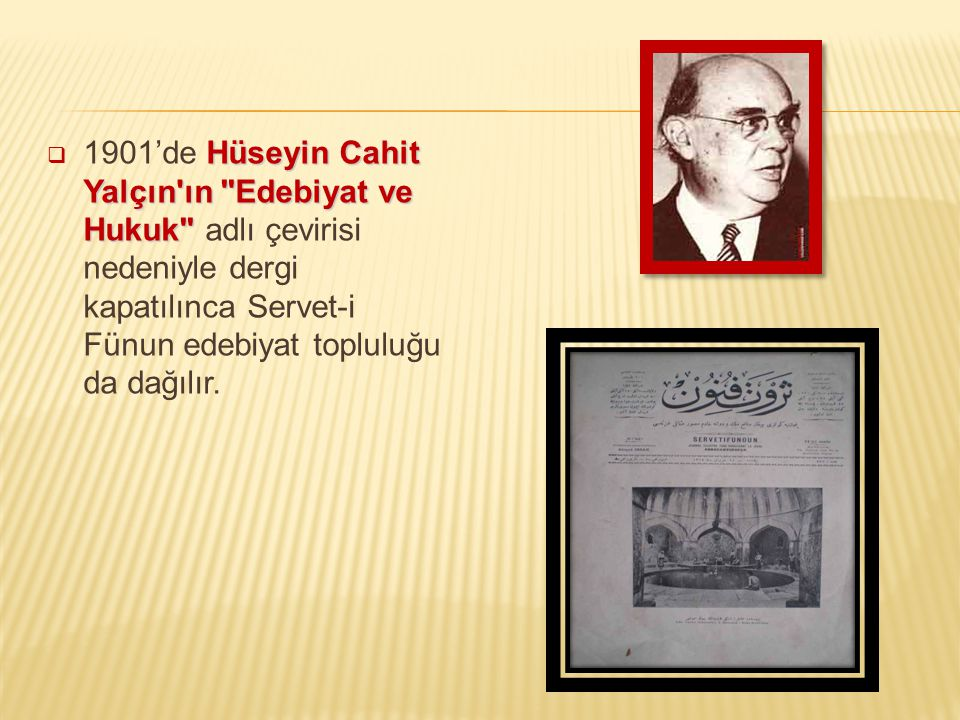 1901'de Hüseyin Cahit Yalçın ın Edebiyat ve Hukuk adlı çevirisi nedeniyle dergi kapatılınca Servet-i Fünun edebiyat topluluğu da dağılır.