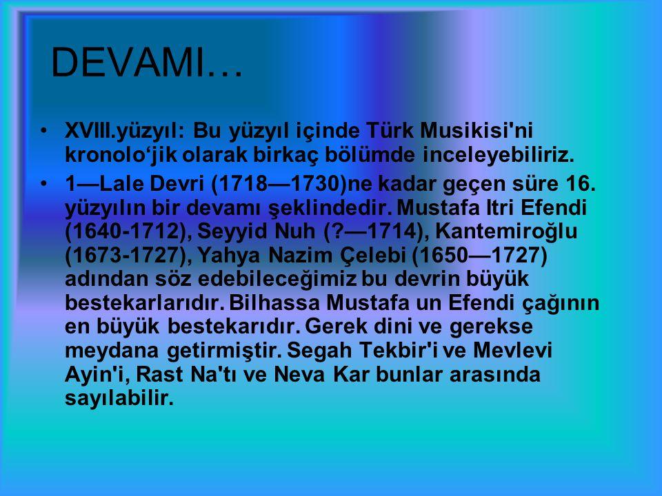 DEVAMI… XVIII.yüzyıl: Bu yüzyıl içinde Türk Musikisi ni kronolo'jik olarak birkaç bölümde inceleyebiliriz.