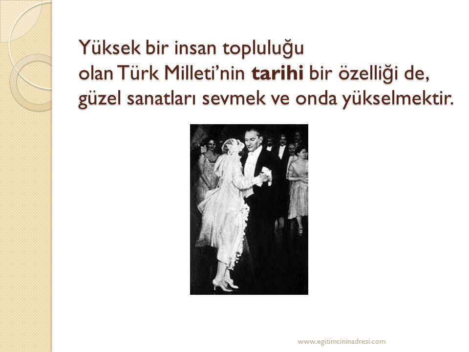 Yüksek bir insan topluluğu olan Türk Milleti'nin tarihi bir özelliği de, güzel sanatları sevmek ve onda yükselmektir.