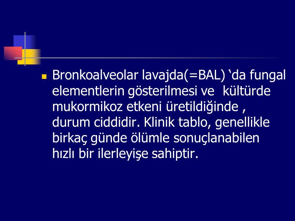 Bronkoalveolar lavajda(=BAL) 'da fungal elementlerin gösterilmesi ve kültürde mukormikoz etkeni üretildiğinde , durum ciddidir.