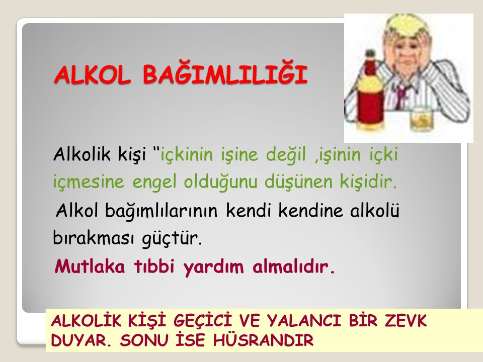 ALKOL BAĞIMLILIĞI Alkolik kişi ''içkinin işine değil ,işinin içki içmesine engel olduğunu düşünen kişidir.