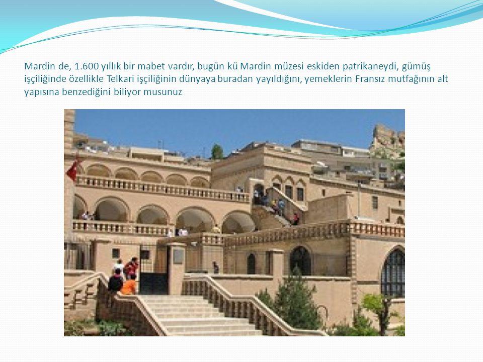 Mardin de, 1.600 yıllık bir mabet vardır, bugün kü Mardin müzesi eskiden patrikaneydi, gümüş işçiliğinde özellikle Telkari işçiliğinin dünyaya buradan yayıldığını, yemeklerin Fransız mutfağının alt yapısına benzediğini biliyor musunuz