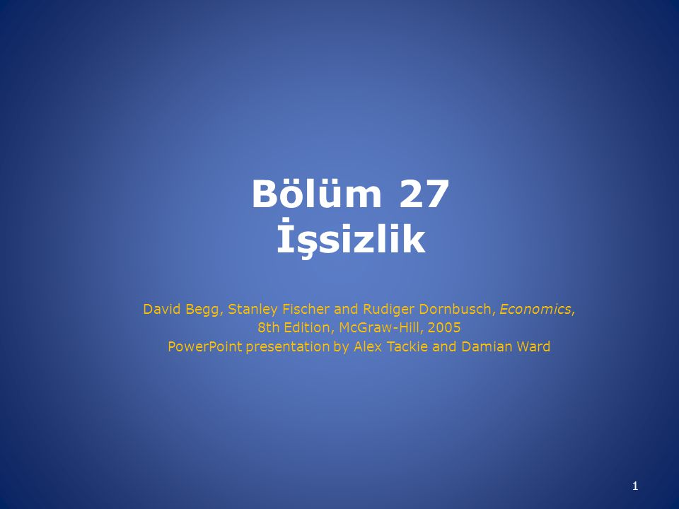 Bölüm 27 İşsizlik David Begg, Stanley Fischer and Rudiger Dornbusch, Economics, 8th Edition, McGraw-Hill, 2005.