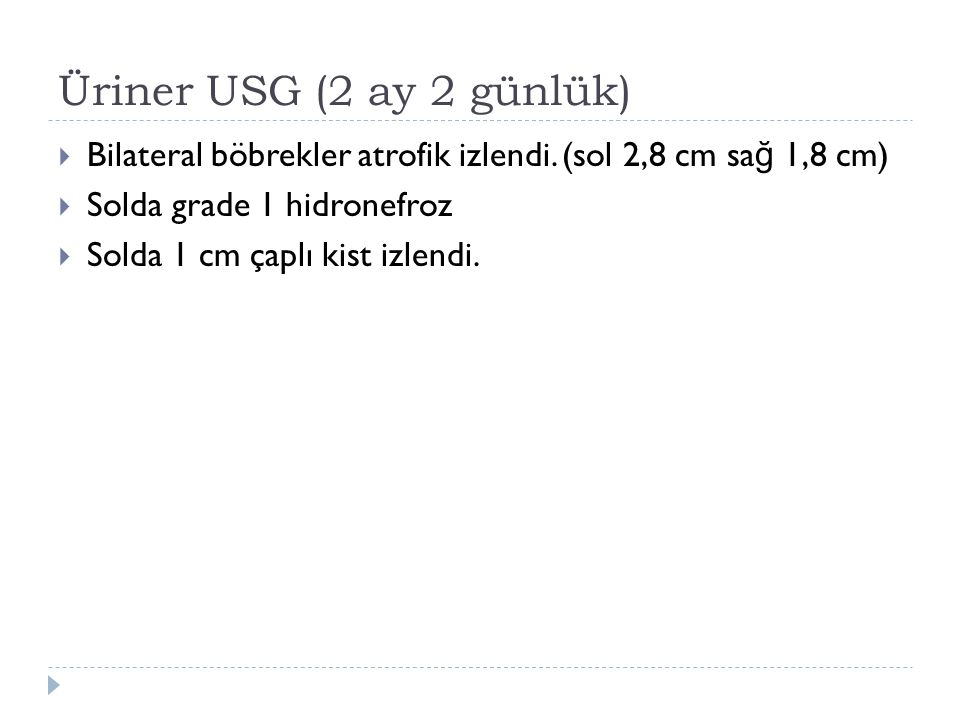 Üriner USG (2 ay 2 günlük) Bilateral böbrekler atrofik izlendi. (sol 2,8 cm sağ 1,8 cm) Solda grade 1 hidronefroz.