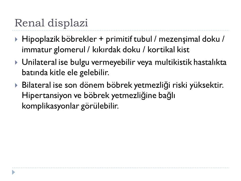 Renal displazi Hipoplazik böbrekler + primitif tubul / mezenşimal doku / immatur glomerul / kıkırdak doku / kortikal kist.