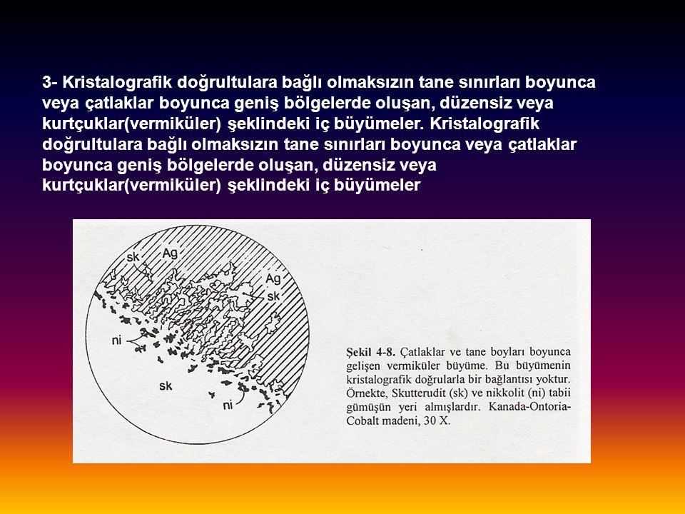 3- Kristalografik doğrultulara bağlı olmaksızın tane sınırları boyunca veya çatlaklar boyunca geniş bölgelerde oluşan, düzensiz veya kurtçuklar(vermiküler) şeklindeki iç büyümeler.